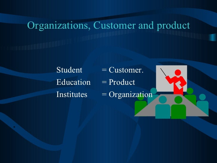 Organizations, Customer and product <ul><li>Student  = Customer. </li></ul><ul><li>Education   = Product   </li></ul><ul><...