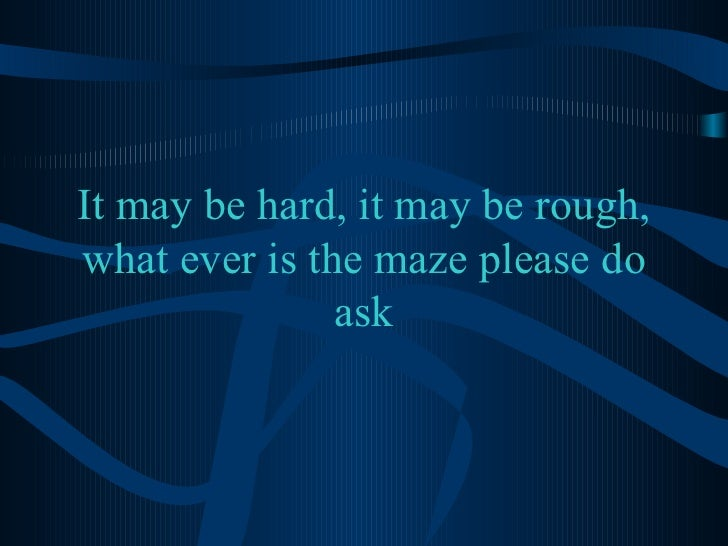 It may be hard, it may be rough, what ever is the maze please do ask