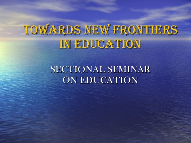 Towards new frontiers in educaTION   SECTIONAL SEMINAR  ON EDUCATION