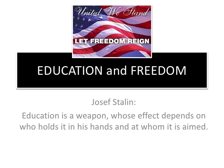EDUCATION and FREEDOM<br />Josef Stalin:  <br />Education is a weapon, whose effect depends on who holds it in his hands a...