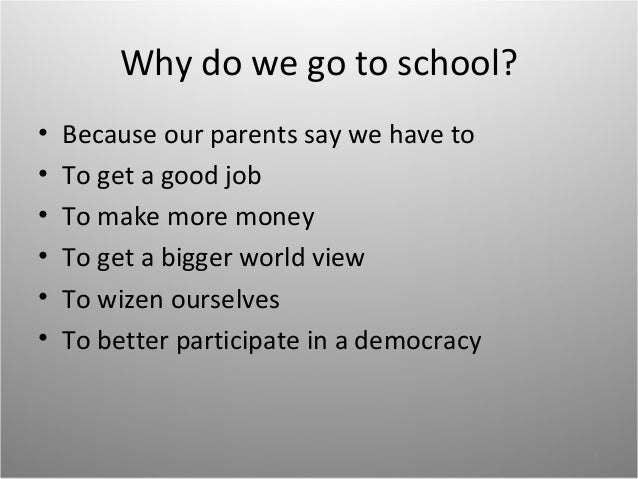 Why do we go to school?•   Because our parents say we have to•   To get a good job•   To make more money•   To get a bigge...