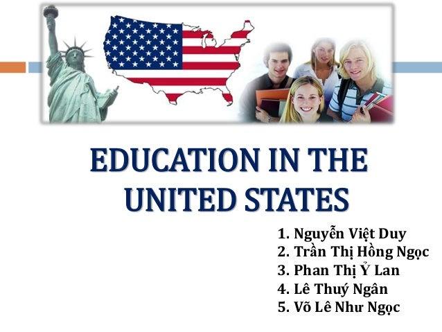 EDUCATION IN THE UNITED STATES 1. Nguyễn Việt Duy 2. Trần Thị Hồng Ngọc 3. Phan Thị Ỷ Lan 4. Lê Thuý Ngân 5. Võ Lê Như Ngọ...
