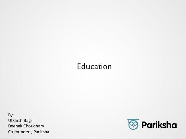 Education By: Utkarsh Bagri Deepak Choudhary Co-founders, Pariksha