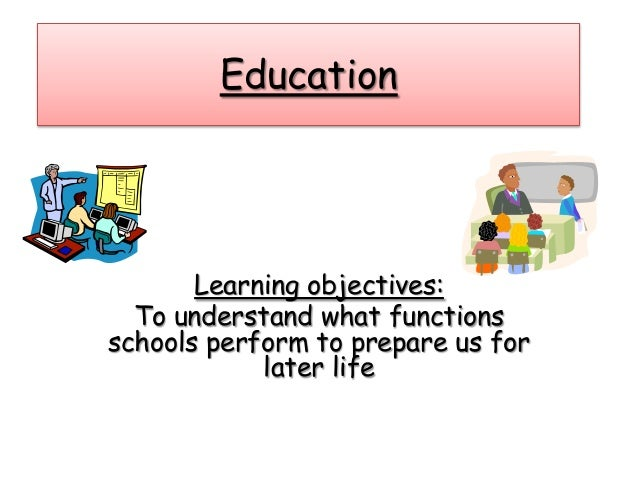 Education Learning objectives: To understand what functions schools perform to prepare us for later life