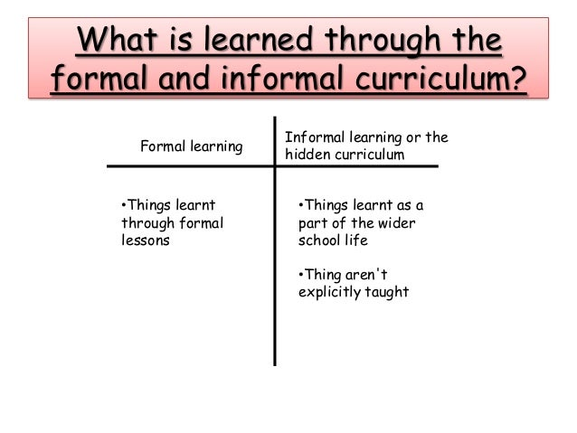 differentiate among the formal the informal and the hidden curriculum What's the difference between formal learning and informal learning find out what your training is missing if it lacks an informal learning element.