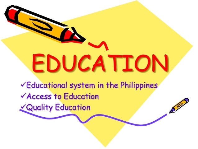 EDUCATION  Educational system in the Philippines  Access to Education  Quality Education