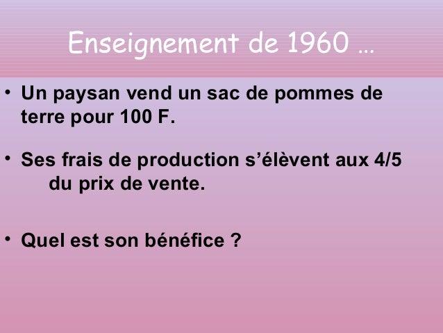 Enseignement de 1960 …  • Un paysan vend un sac de pommes de  terre pour 100 F.  • Ses frais de production s'élèvent aux 4...