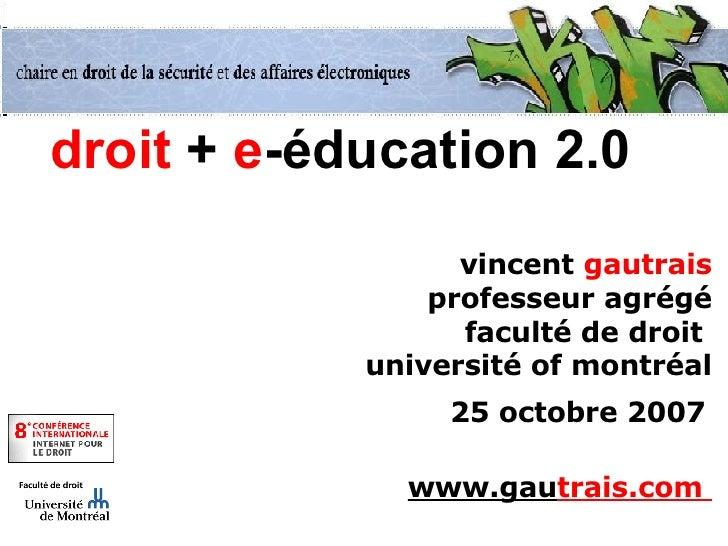 droit  +  e -éducation 2.0 vincent  gautrais professeur agrégé faculté de droit  université of montréal 25 octobre 2007   ...