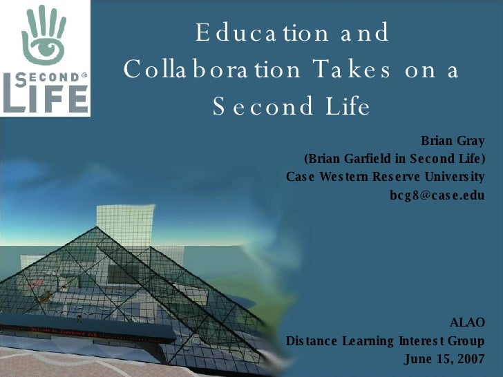 Education and Collaboration Takes on a Second Life Brian Gray (Brian Garfield in Second Life) Case Western Reserve Univers...