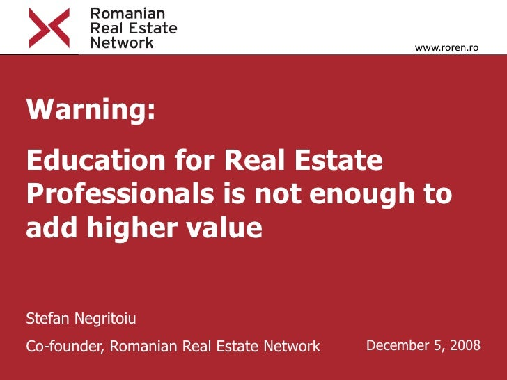 www.roren.ro     Warning: Education for Real Estate Professionals is not enough to add higher value   Stefan Negritoiu Co-...