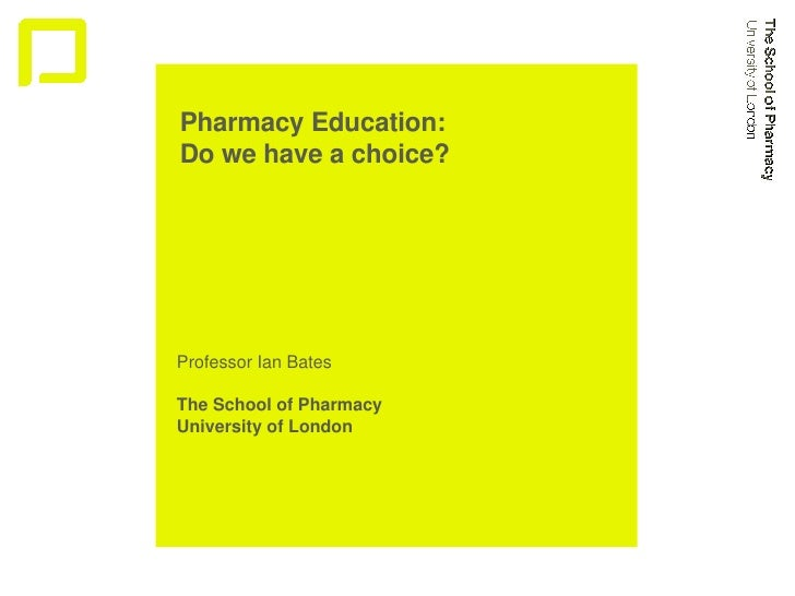 Pharmacy Education:  Do we have a choice?  Professor Ian Bates The School of Pharmacy University of London