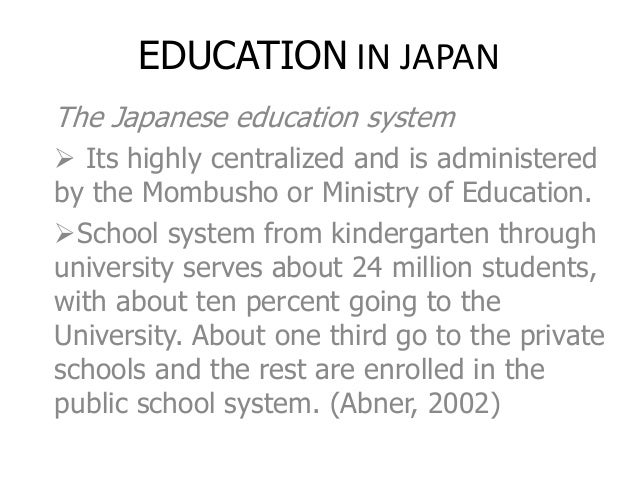 EDUCATION IN JAPAN The Japanese education system  Its highly centralized and is administered by the Mombusho or Ministry ...