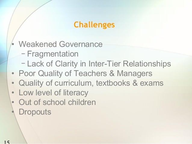 Challenges• Weakened Governance   − Fragmentation   − Lack of Clarity in Inter-Tier Relationships• Poor Quality of Teacher...