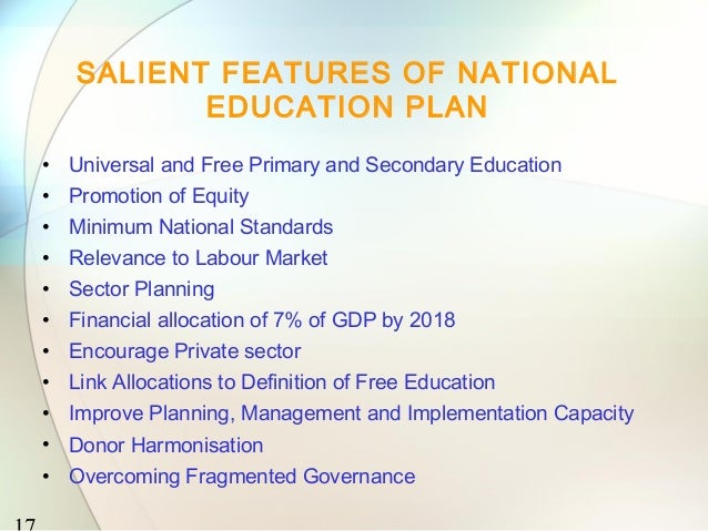 SALIENT FEATURES OF NATIONAL          EDUCATION PLAN• Universal and Free Primary and Secondary Education• Promotion of Equ...