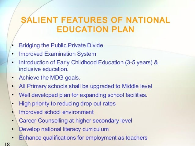 SALIENT FEATURES OF NATIONAL          EDUCATION PLAN• Bridging the Public Private Divide• Improved Examination System• Int...