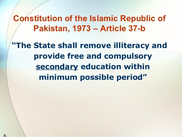 """Constitution of the Islamic Republic of    Pakistan, 1973 – Article 37-b""""The State shall remove illiteracy and     provide..."""