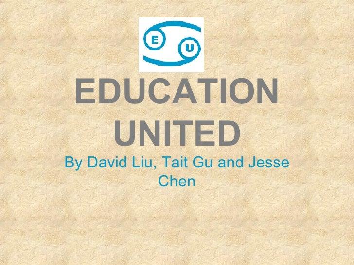 EDUCATION UNITED By David Liu, Tait Gu and Jesse Chen