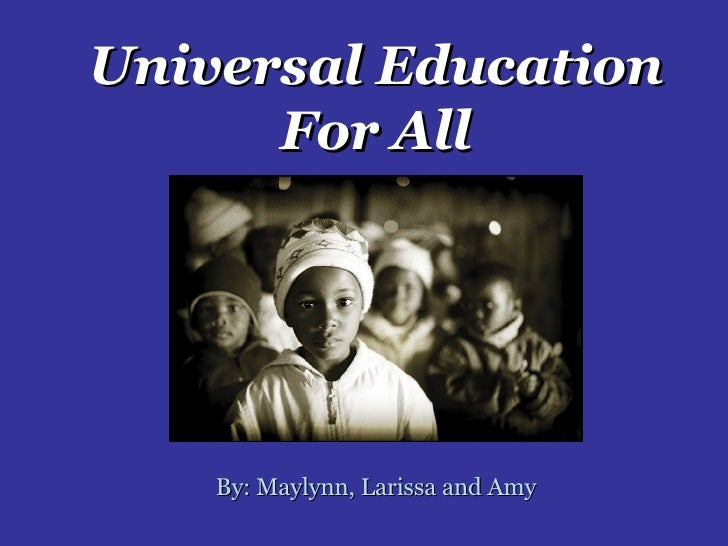 Universal Education For All By: Maylynn, Larissa and Amy