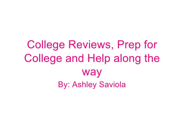 College Reviews, Prep for College and Help along the way By: Ashley Saviola