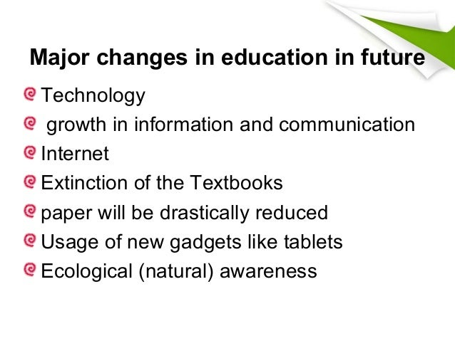 changes in education To meet the future, the entire construct of public education must change our schools must become smarter, faster, lighter, more adaptable, more collaborative, more open-ended, more technologically integrated, and more connected to the global community.