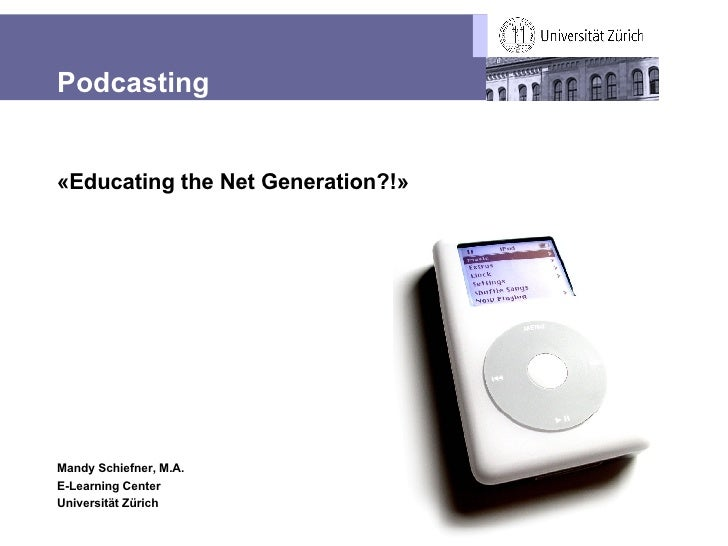 Podcasting «Educating the Net Generation?!» Mandy Schiefner, M.A. E-Learning Center Universität Zürich