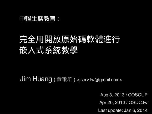 中輟生談教育: 完全用開放原始碼軟體進行 嵌入式系統教學 Jim Huang ( 黃敬群 ) <jserv.tw@gmail.com> Aug 3, 2013 / COSCUP Apr 20, 2013 / OSDC.tw Last updat...