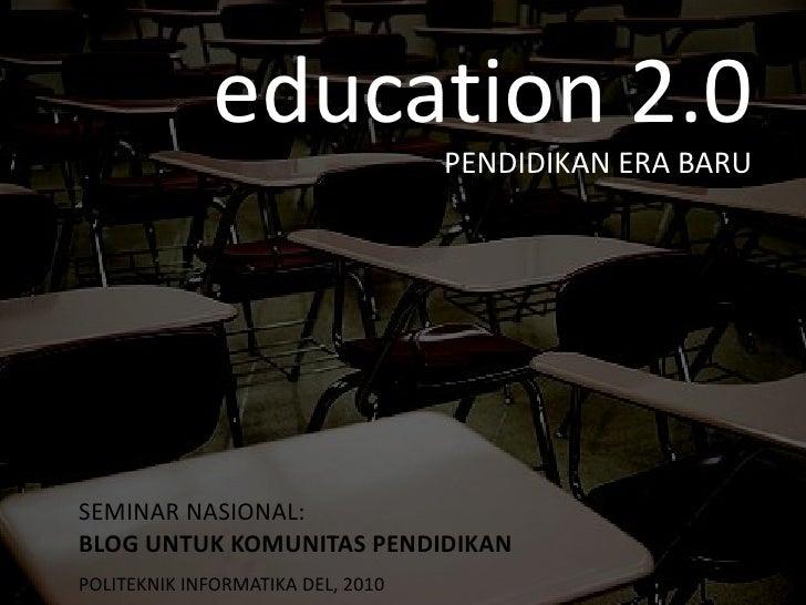 education 2.0 PENDIDIKAN ERA BARU SEMINAR NASIONAL:  BLOG UNTUK KOMUNITAS PENDIDIKAN   POLITEKNIK INFORMATIKA DEL, 2010