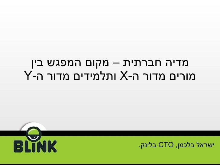 מדיה חברתית   – מקום המפגש בין מורים מדור ה - X   ותלמידים מדור ה - Y ישראל בלכמן ,   CTO   בלינק .