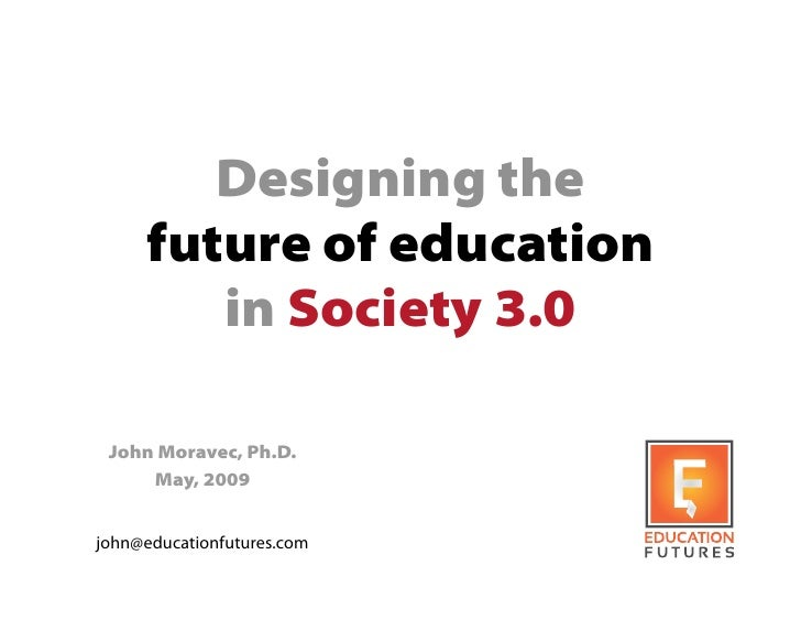 Designing the      future of education         in Society 3.0   John Moravec, Ph.D.      May, 2009   john@educationfutures...