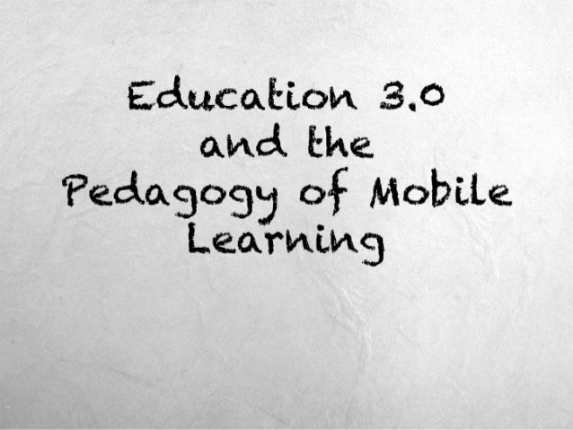 Education 3.0and thePedagogy of Mobile Learning