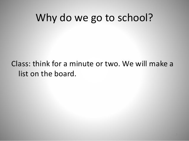 Why do we go to school? Class: think for a minute or two. We will make a list on the board. 1
