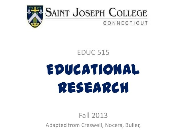 EDUC 515 Educational Research Fall 2013 Adapted from Creswell, Nocera, Buller,