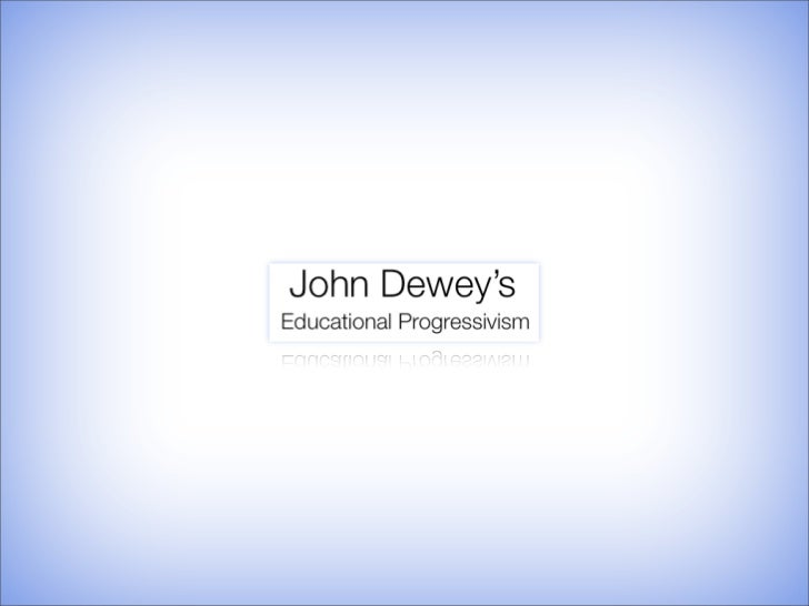 "•   Who was John Dewey?  •   What does ""Educational Progressivism"" mean?  •   What is the ""Purpose of Education""?"