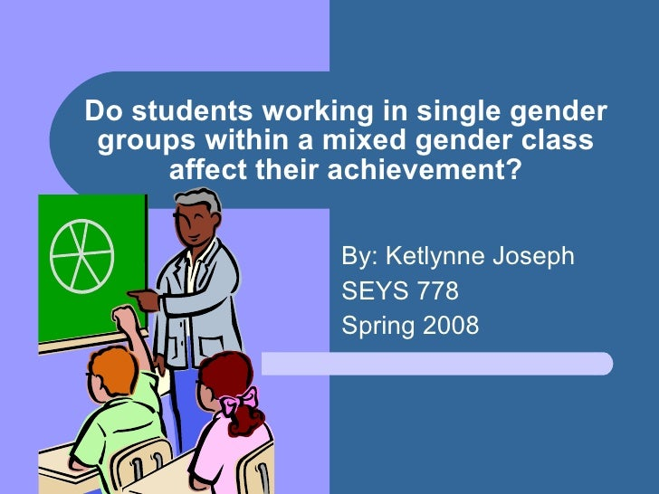 Do students working in single gender groups within a mixed gender class affect their achievement? By: Ketlynne Joseph SEYS...