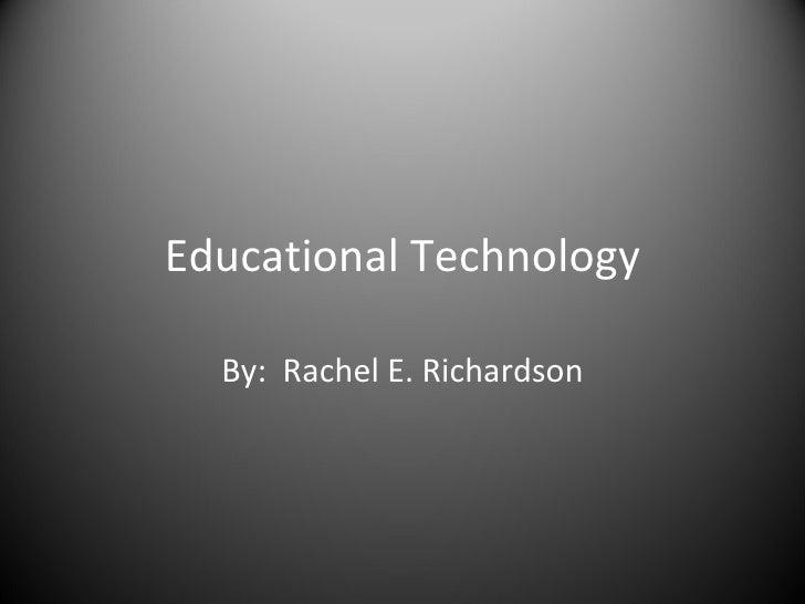 Educational Technology By:  Rachel E. Richardson