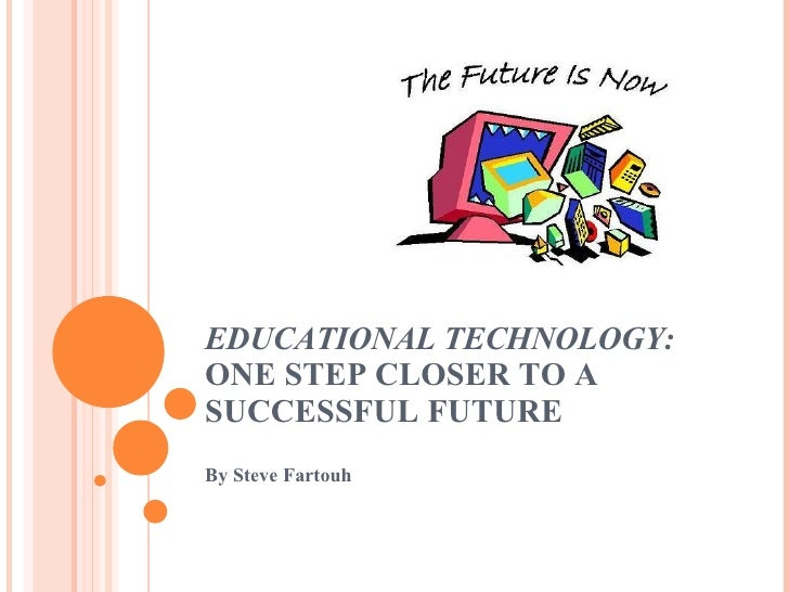 EDUCATIONAL TECHNOLOGY:  ONE STEP CLOSER TO A SUCCESSFUL FUTURE By Steve Fartouh