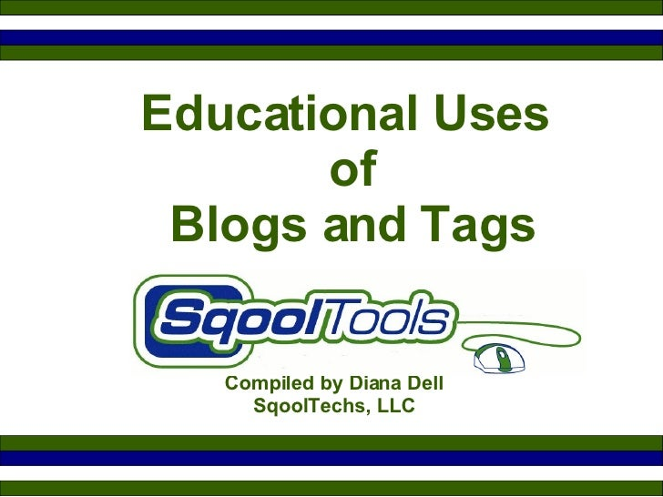Educational Uses  of  Blogs and Tags Compiled by Diana Dell SqoolTechs, LLC