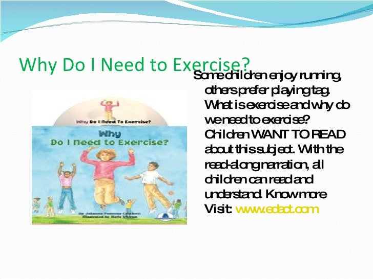 Why Do I Need to Exercise?  <ul><li>Some children enjoy running, others prefer playing tag. What is exercise and why do we...