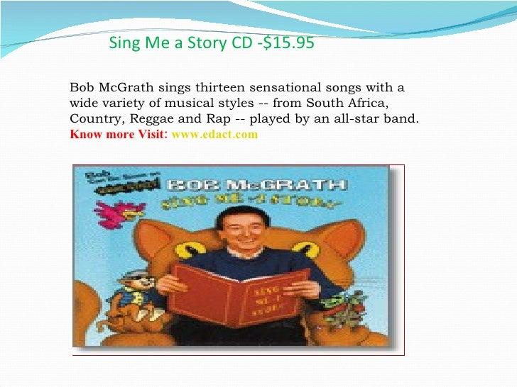 Sing Me a Story CD -$15.95 <ul><li>Bob McGrath sings thirteen sensational songs with a wide variety of musical styles -- f...
