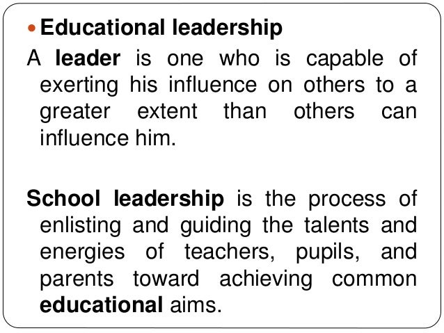  Educational leadership A leader is one who is capable of exerting his influence on others to a greater extent than other...
