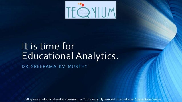 It is time for Educational Analytics. DR. SREERAMA KV MURTHY Talk given at eIndia Education Summit, 24th July 2013, Hydera...