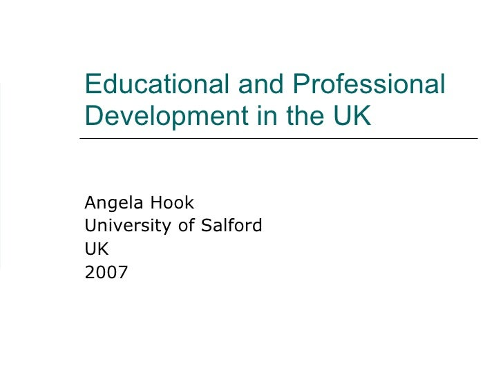 Educational and Professional Development in the UK Angela Hook University of Salford UK 2007