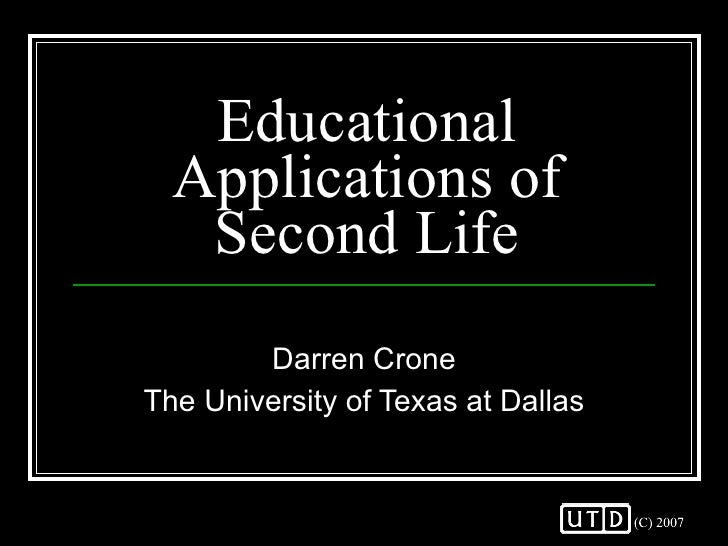 Educational Applications of Second Life Darren Crone The University of Texas at Dallas