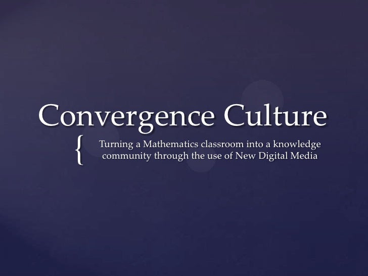 Convergence Culture  {   Turning a Mathematics classroom into a knowledge       community through the use of New Digital M...
