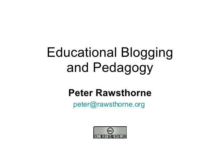 Educational Blogging and Pedagogy Peter Rawsthorne [email_address]