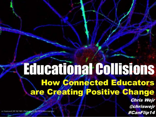 Educational Collisions How Connected Educators are Creating Positive Change Chris Wejr @chriswejr #CanFlip14cc licensed ( ...