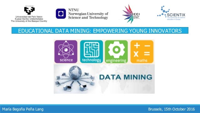 Brussels, 15th October 2016María Begoña Peña Lang EDUCATIONAL DATA MINING: EMPOWERING YOUNG INNOVATORS