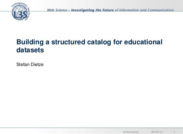 Building a structured catalog for educational datasets Stefan Dietze 04/07/13 1Stefan Dietze