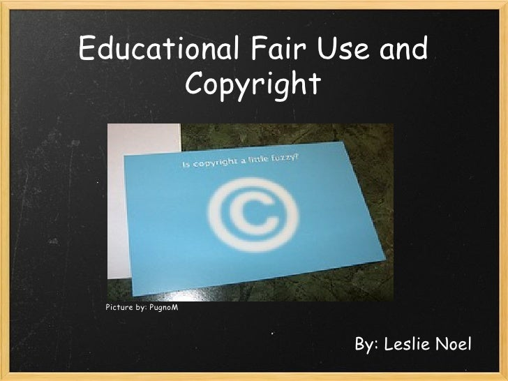 Educational Fair Use and Copyright By: Leslie Noel Picture by: PugnoM