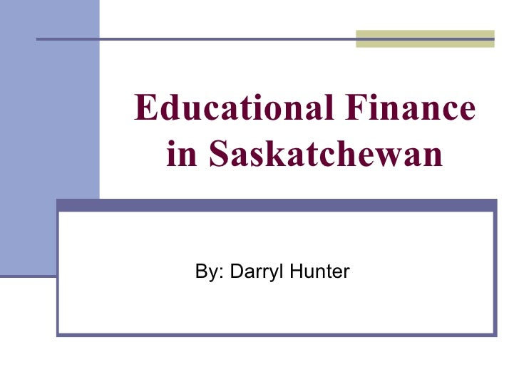 Educational Finance in Saskatchewan By: Darryl Hunter
